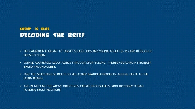 COBBY IS HERE  DECODING THE BRIEF • THE CAMPAIGN IS MEANT TO TARGET SCHOOL KIDS AND YOUNG ADULTS (6-25) AND INTRODUCE THEM...