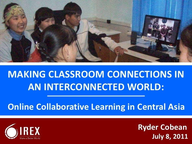 MAKING CLASSROOM CONNECTIONS IN AN INTERCONNECTED WORLD:<br />Online Collaborative Learning in Central Asia<br />Ryder Cob...