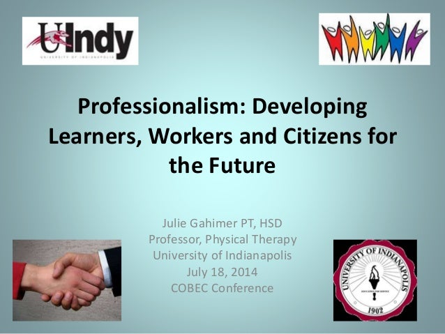 Professionalism: Developing Learners, Workers and Citizens for the Future Julie Gahimer PT, HSD Professor, Physical Therap...
