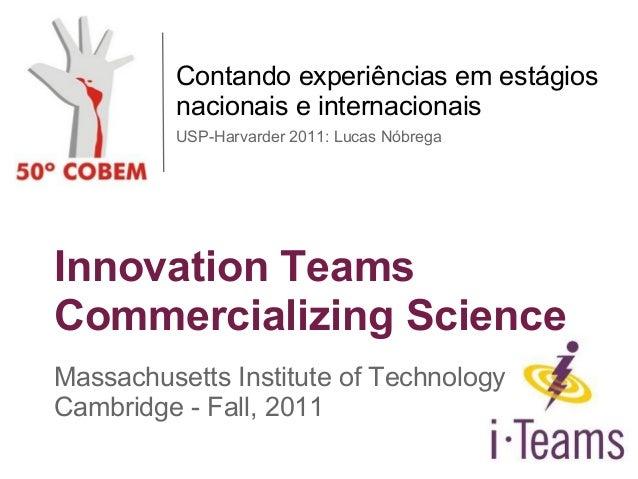 Innovation TeamsCommercializing ScienceMassachusetts Institute of TechnologyCambridge - Fall, 2011Contando experiências em...