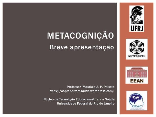 Breve apresentação METACOGNIÇÃO Professor Mauricio A. P. Peixoto https://oaprendizemsaude.wordpress.com/ Núcleo de Tecnolo...