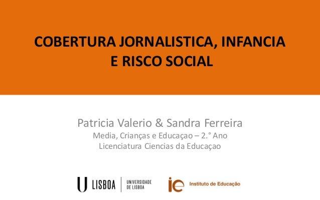 COBERTURA JORNALISTICA, INFANCIA E RISCO SOCIAL  Patricia Valerio & Sandra Ferreira Media, Crianças e Educaçao – 2.° Ano L...