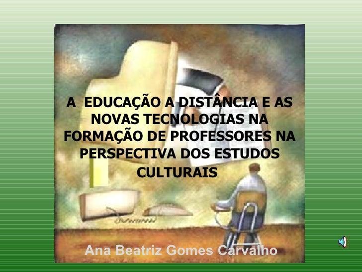A  EDUCAÇÃO A DISTÂNCIA E AS NOVAS TECNOLOGIAS NA FORMAÇÃO DE PROFESSORES NA PERSPECTIVA DOS ESTUDOS CULTURAIS   Ana Beatr...