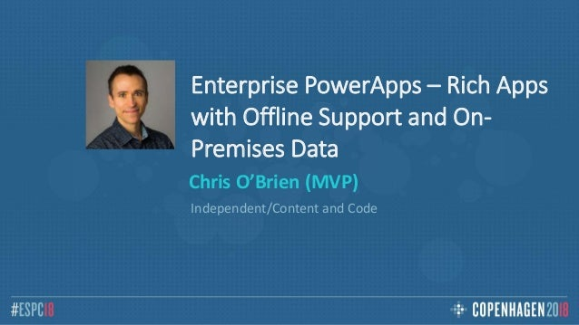 Enterprise PowerApps – Rich Apps with Offline Support and On- Premises Data Chris O'Brien (MVP) Independent/Content and Co...