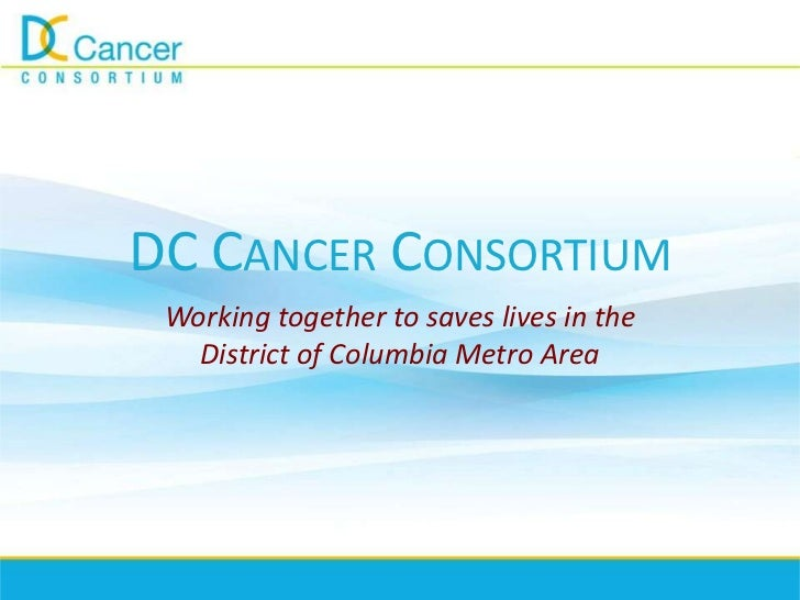 DC CANCER CONSORTIUM Working together to saves lives in the   District of Columbia Metro Area