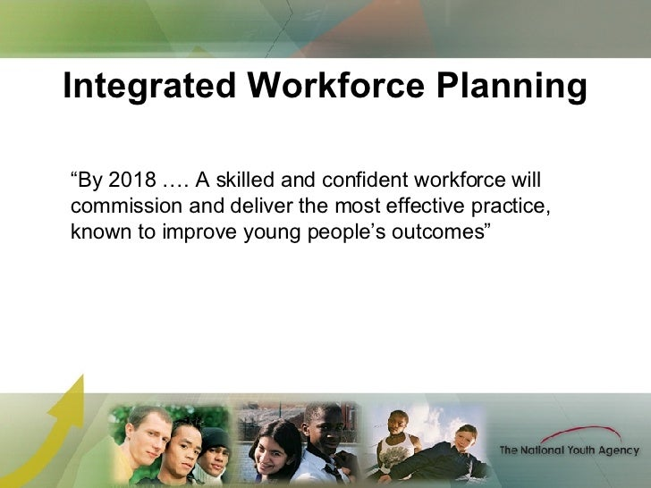 """Integrated Workforce Planning """" By 2018 …. A skilled and confident workforce will commission and deliver the most effectiv..."""