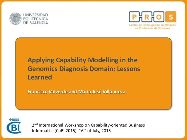 Centro de Investigación ProS Applying Capability Modelling in the Genomics Diagnosis Domain: Lessons Learned Francisco Val...