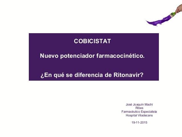 COBICISTAT Nuevo potenciador farmacocinético. ¿En qué se diferencia de Ritonavir? José Joaquín Machí Ribes Farmacéutico Es...