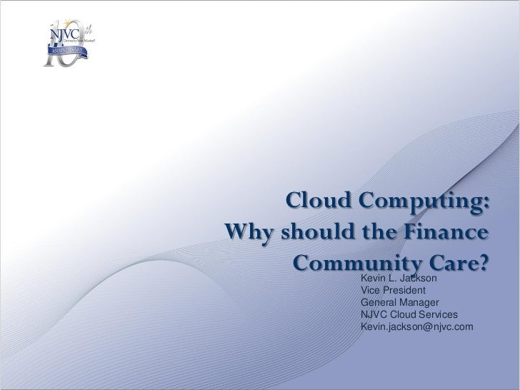 Cloud Computing:Why should the Finance     Community Care?           Kevin L. Jackson           Vice President           G...