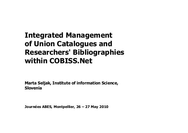Integrated Management of Union Catalogues and Researchers' Bibliographies within COBISS.Net Marta Seljak, Institute of inf...