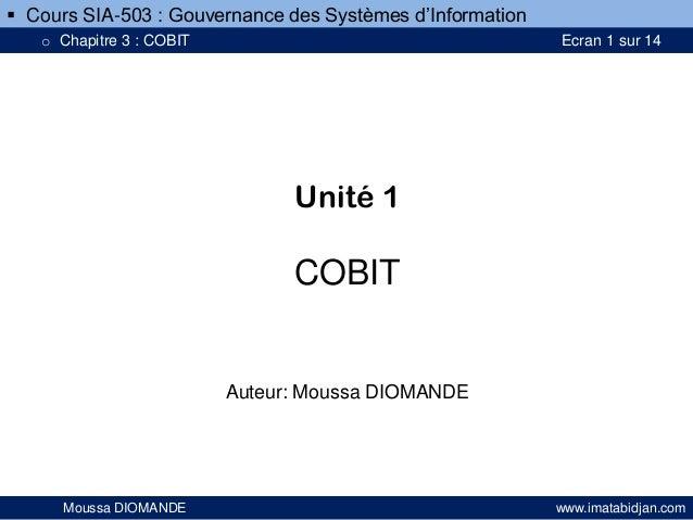 Unité 1 COBIT Auteur: Moussa DIOMANDE Moussa DIOMANDE www.imatabidjan.com  Cours SIA-503 : Gouvernance des Systèmes d'Inf...