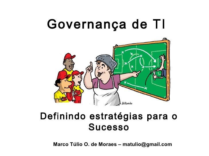 Governança de TIDefinindo estratégias para o          Sucesso  Marco Túlio O. de Moraes – matulio@gmail.com