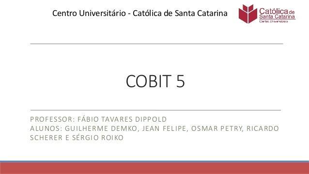 COBIT 5 PROFESSOR: FÁBIO TAVARES DIPPOLD ALUNOS: GUILHERME DEMKO, JEAN FELIPE, OSMAR PETRY, RICARDO SCHERER E SÉRGIO ROIKO...