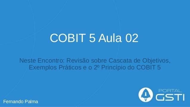 COBIT 5 Aula 02 Neste Encontro: Revisão sobre Cascata de Objetivos, Exemplos Práticos e o 2º Princípio do COBIT 5 Fernando...