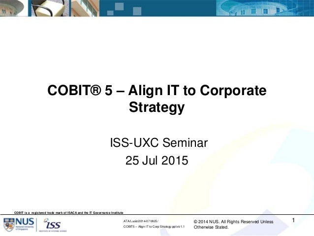 © 2014 NUS. All Rights Reserved Unless Otherwise Stated. ATA/Lucid/2014-07 MUS/ COBIT5 – Align IT to Corp Strategy.pptx/v1...