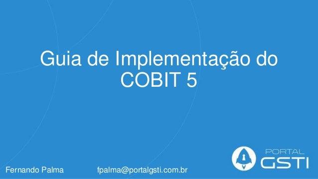 Guia de Implementação do COBIT 5 Fernando Palma fpalma@portalgsti.com.br