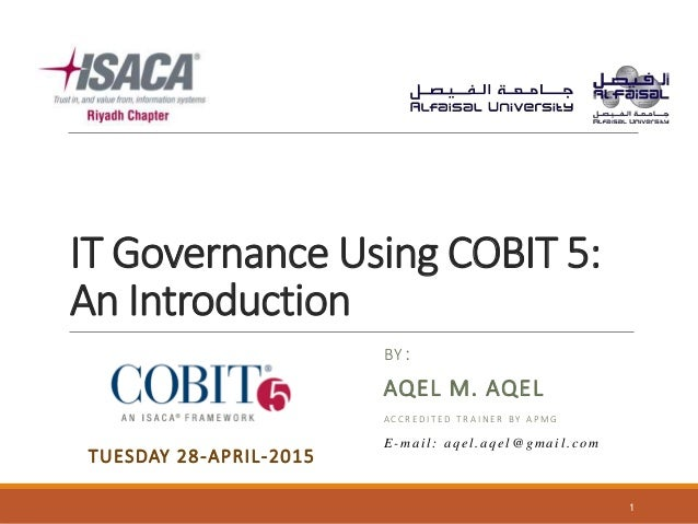 IT Governance Using COBIT 5: An Introduction BY: AQEL M. AQEL A C C R E D I T E D T R A I N E R B Y A P M G 1 TUESDAY 28-A...