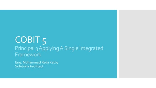 COBIT 5 Principal3ApplyingASingleIntegrated Framework Eng. Mohammad Reda Katby Solutions Architect