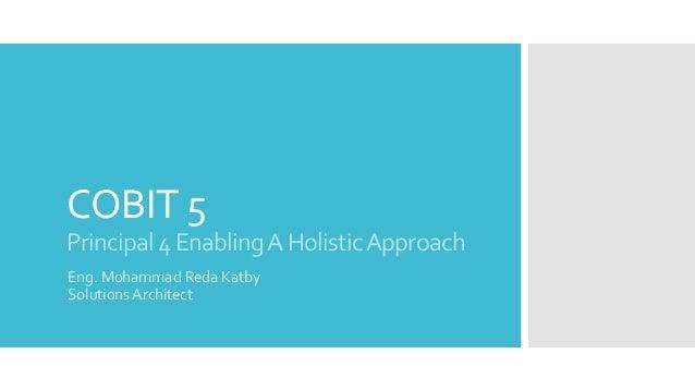COBIT 5 Principal4EnablingAHolisticApproach Eng. Mohammad Reda Katby Solutions Architect