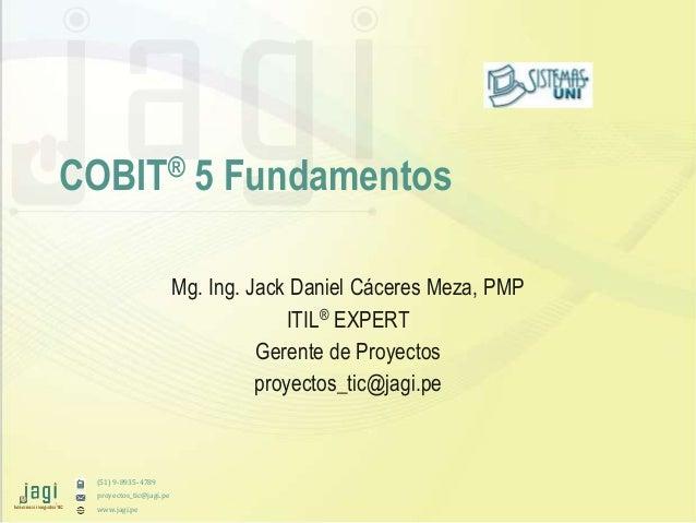(51) 9-8935-4789 proyectos_tic@jagi.pe www.jagi.pe COBIT® 5 Fundamentos Mg. Ing. Jack Daniel Cáceres Meza, PMP ITIL® EXPER...