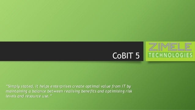 "CoBIT 5 ""Simply stated, it helps enterprises create optimal value from IT by maintaining a balance between realising benef..."