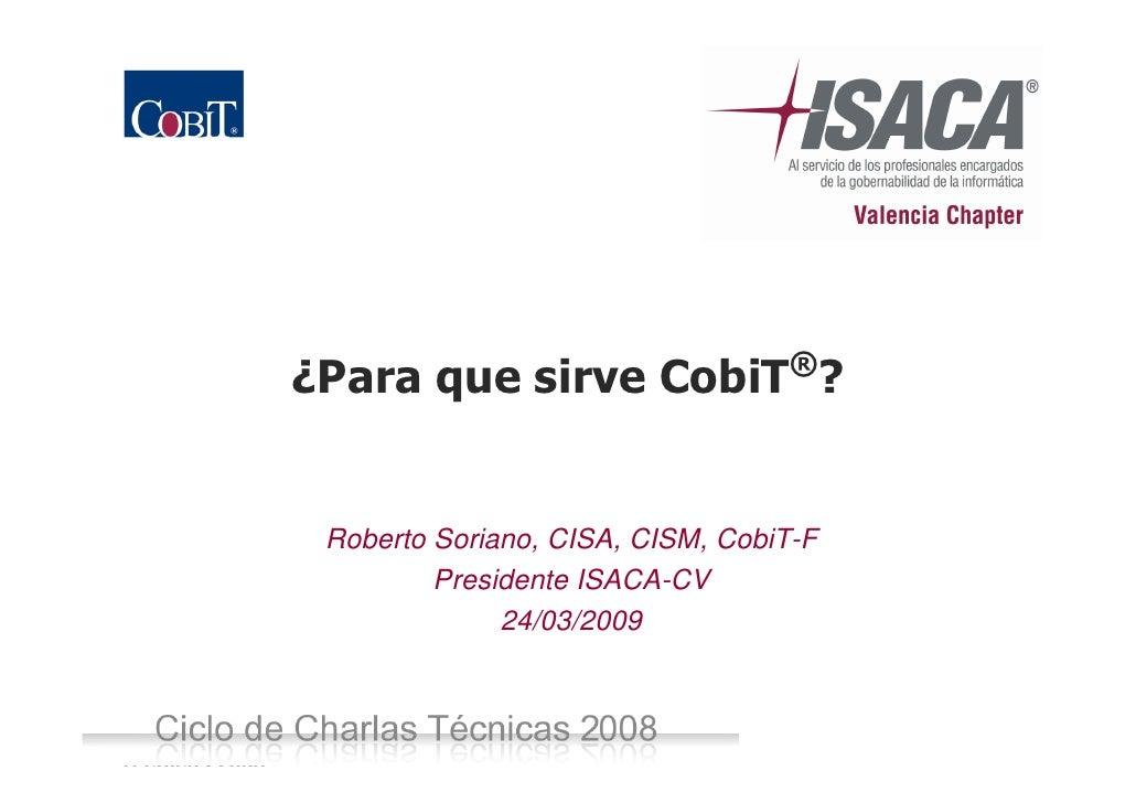¿Para que sirve CobiT®?                     Roberto Soriano, CISA, CISM, CobiT-F                           Presidente ISAC...