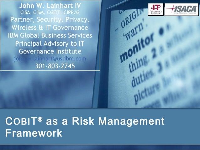 John W. Lainhart IV    CISA, CISM, CGEIT, CIPP/G Partner, Security, Privacy,  Wireless & IT GovernanceIBM Global Business ...