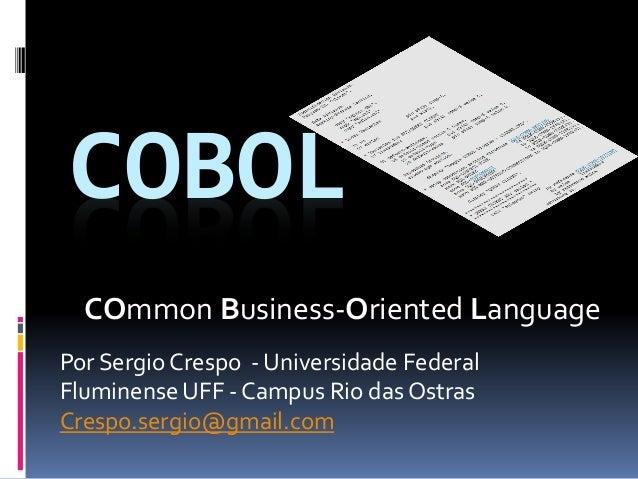 COBOL Por Sergio Crespo - Universidade Federal Fluminense UFF - Campus Rio das Ostras Crespo.sergio@gmail.com COmmon Busin...