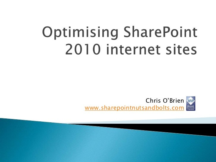 Optimising SharePoint 2010 internet sites<br />Chris O'Brien<br />www.sharepointnutsandbolts.com<br />