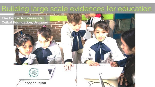 The Center for Research Ceibal Foundation, Uruguay Building large scale evidences for education