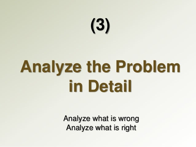 Overview Analyze the Problem in Detail  Avoid the trap of focusing on what is wrong, ignoring what is right; Use:  What?...