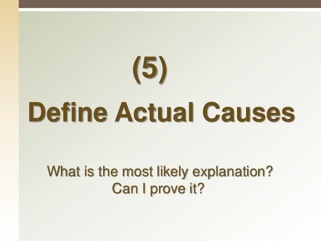 Define Actual Causes  Identifying what is the most likely explanation for the symptoms identified, is it consistent with ...