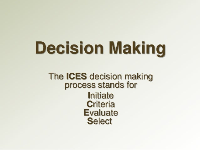 The ICES Process  INITIATE: Deciding what to decide. This is the first important stage of any decision making process - I...