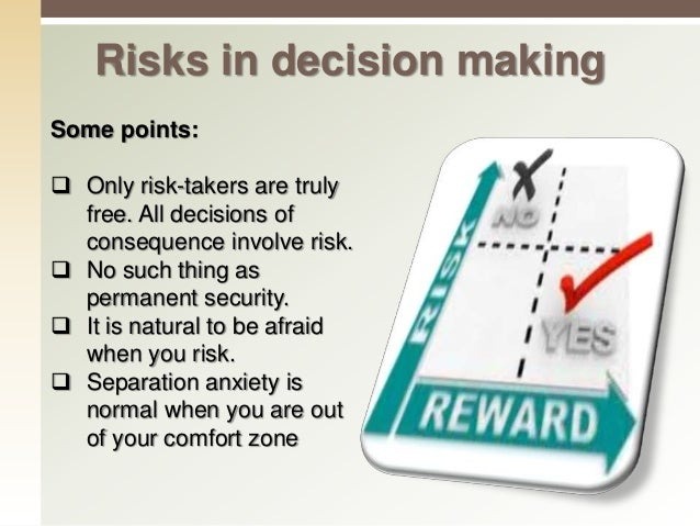 Risks in decision making  Is risk necessary, desirable, have a clear purpose and a goal.  Do it for the right reasons, w...