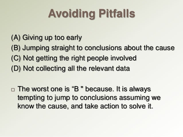 Avoiding Pitfalls (A) Giving up too early (B) Jumping straight to conclusions about the cause (C) Not getting the right pe...