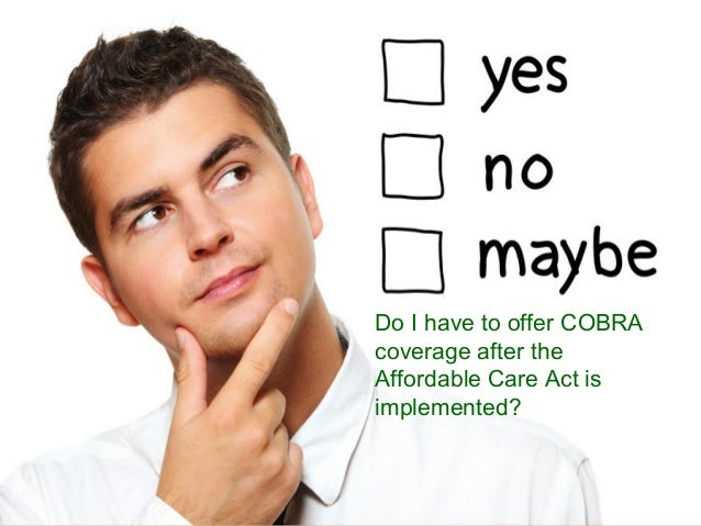 ©June 17, 2013 by BCL Systems, Inc. Do I have to offer COBRA coverage after the Affordable Care Act is implemented?
