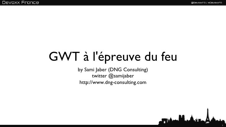 GWT à lépreuve du feu     by Sami Jaber (DNG Consulting)             twitter @samijaber      http://www.dng-consulting.com...