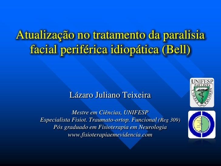 Atualização no tratamento da paralisia facial periférica idiopática (Bell)<br />Lázaro Juliano Teixeira<br />Mestre em Ciê...