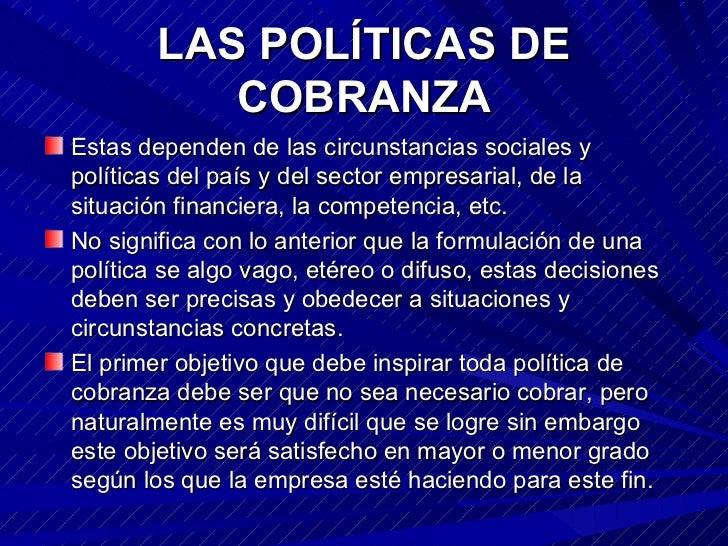 LAS POLÍTICAS DE COBRANZA <ul><li>Estas dependen de las circunstancias sociales y políticas del país y del sector empresar...