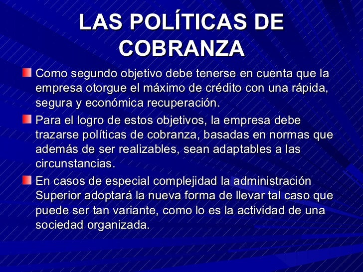LAS POLÍTICAS DE COBRANZA <ul><li>Como segundo objetivo debe tenerse en cuenta que la empresa otorgue el máximo de crédito...
