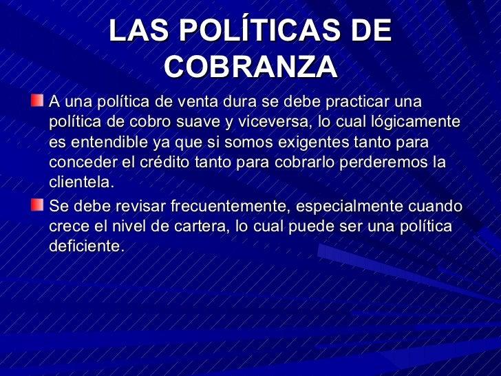 LAS POLÍTICAS DE COBRANZA <ul><li>A una política de venta dura se debe practicar una política de cobro suave y viceversa, ...