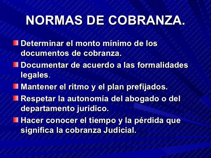 NORMAS DE COBRANZA. <ul><li>Determinar el monto mínimo de los documentos de cobranza.  </li></ul><ul><li>Documentar de acu...