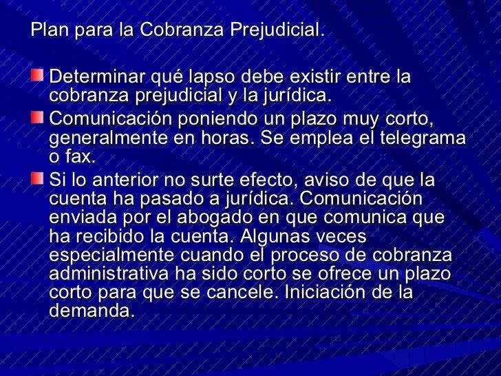 <ul><li>Plan para la Cobranza Prejudicial. </li></ul><ul><li>Determinar qué lapso debe existir entre la cobranza prejudici...