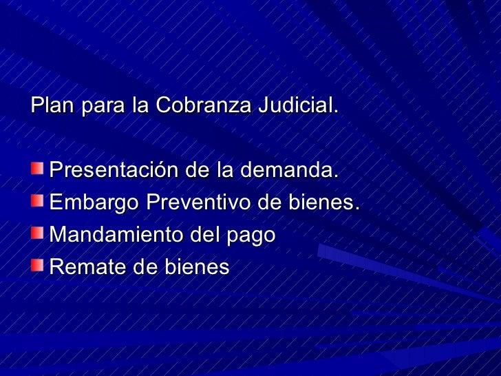 <ul><li>Plan para la Cobranza Judicial. </li></ul><ul><li>Presentación de la demanda.  </li></ul><ul><li>Embargo Preventiv...