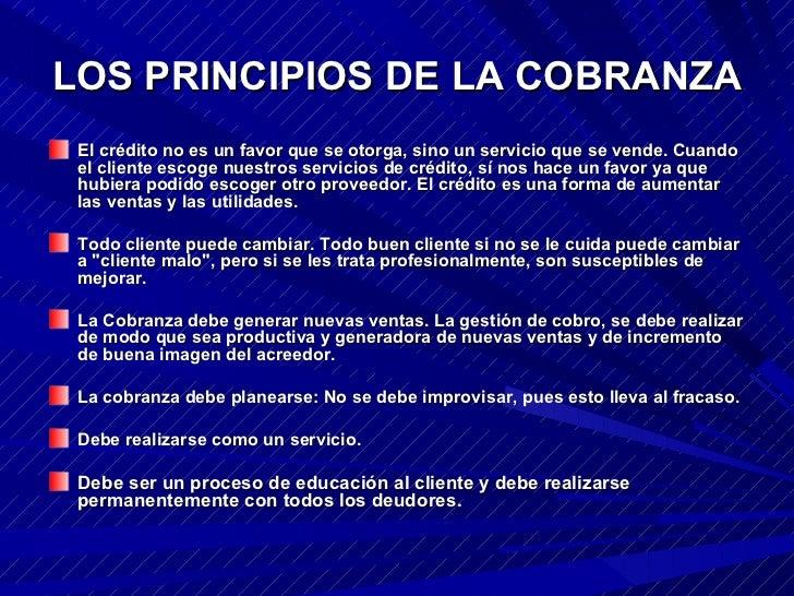 LOS PRINCIPIOS DE LA COBRANZA <ul><li>El crédito no es un favor que se otorga, sino un servicio que se vende. Cuando el cl...