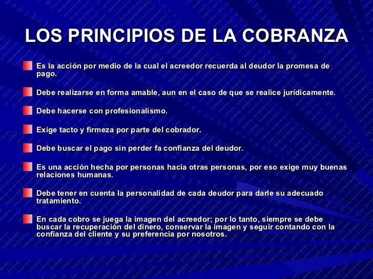 LOS PRINCIPIOS DE LA COBRANZA <ul><li>Es la acción por medio de la cual el acreedor recuerda al deudor la promesa de pago....