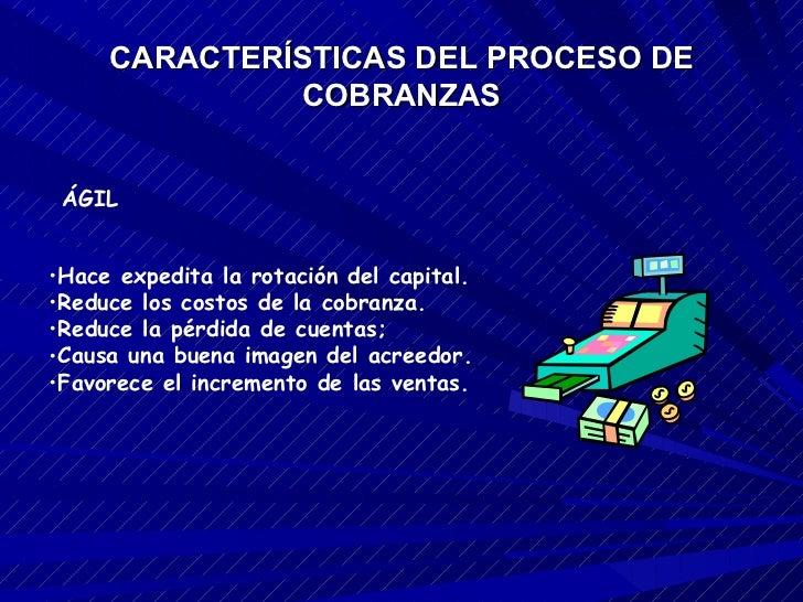 CARACTERÍSTICAS DEL PROCESO DE COBRANZAS <ul><li>Hace expedita la rotación del capital.  </li></ul><ul><li>Reduce los cost...