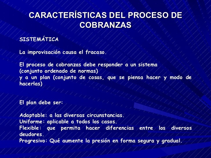 CARACTERÍSTICAS DEL PROCESO DE COBRANZAS SISTEMÁTICA La improvisación causa el fracaso. El proceso de cobranzas debe respo...