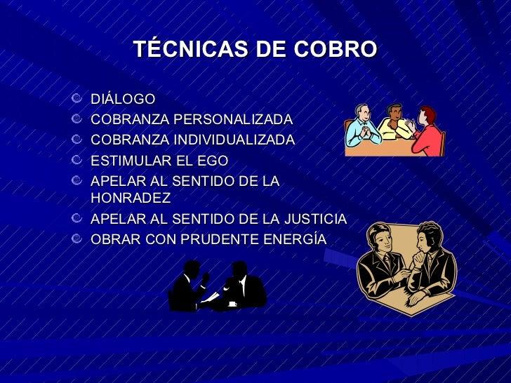 TÉCNICAS DE COBRO <ul><li>DIÁLOGO </li></ul><ul><li>COBRANZA PERSONALIZADA </li></ul><ul><li>COBRANZA INDIVIDUALIZADA </li...