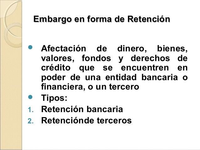 Embargo en forma de RetenciónEmbargo en forma de Retención  Afectación de dinero, bienes, valores, fondos y derechos de c...